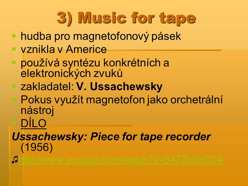 3) Music for tape   hudba pro magnetofonový pásek   vznikla v Americe   používá syntézu konkrétních a elektronických zvuků   zakladatel: V.