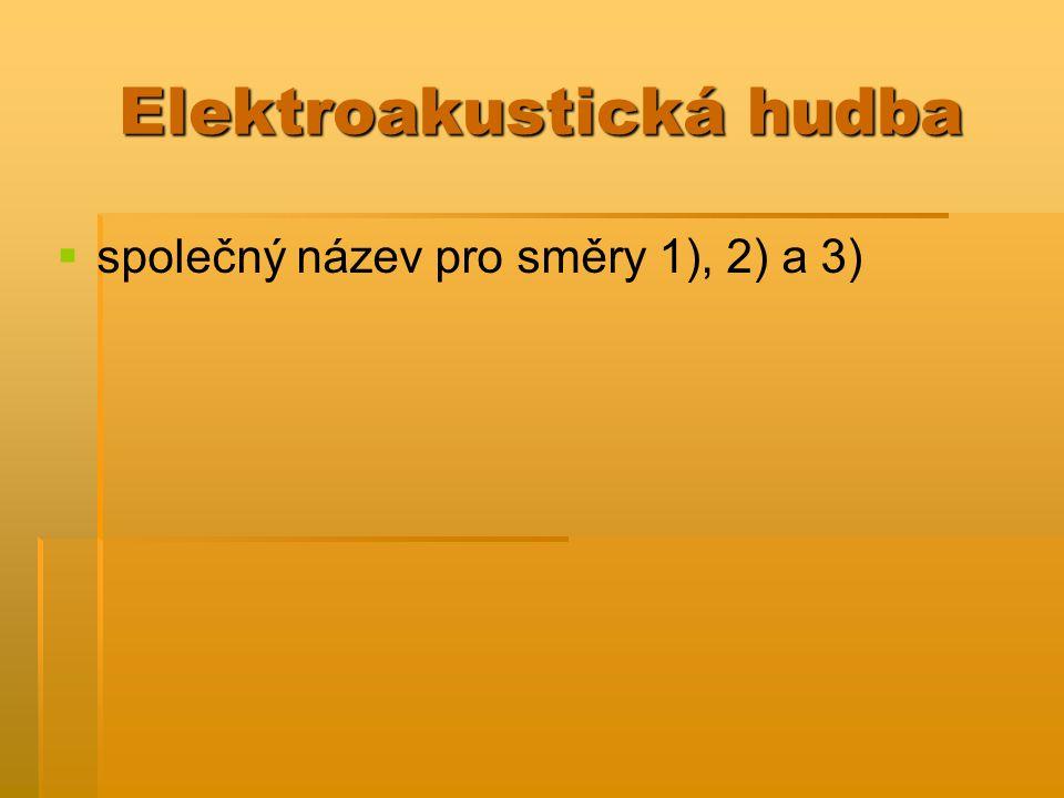 Elektroakustická hudba   společný název pro směry 1), 2) a 3)