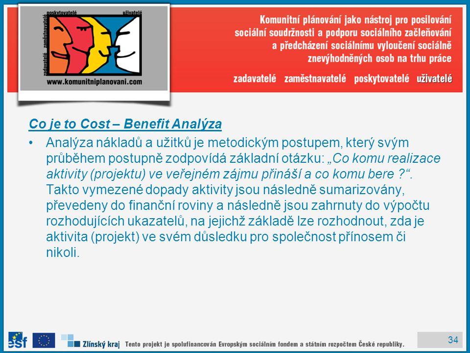 """34 Co je to Cost – Benefit Analýza Analýza nákladů a užitků je metodickým postupem, který svým průběhem postupně zodpovídá základní otázku: """"Co komu realizace aktivity (projektu) ve veřejném zájmu přináší a co komu bere ? ."""
