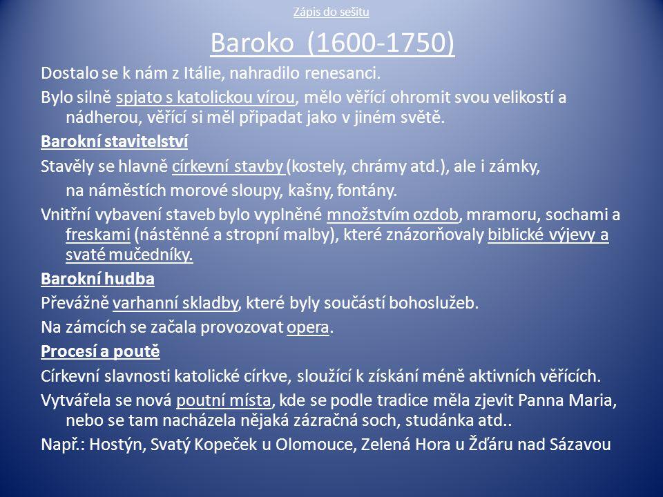 Zápis do sešitu Baroko (1600-1750) Dostalo se k nám z Itálie, nahradilo renesanci. Bylo silně spjato s katolickou vírou, mělo věřící ohromit svou veli