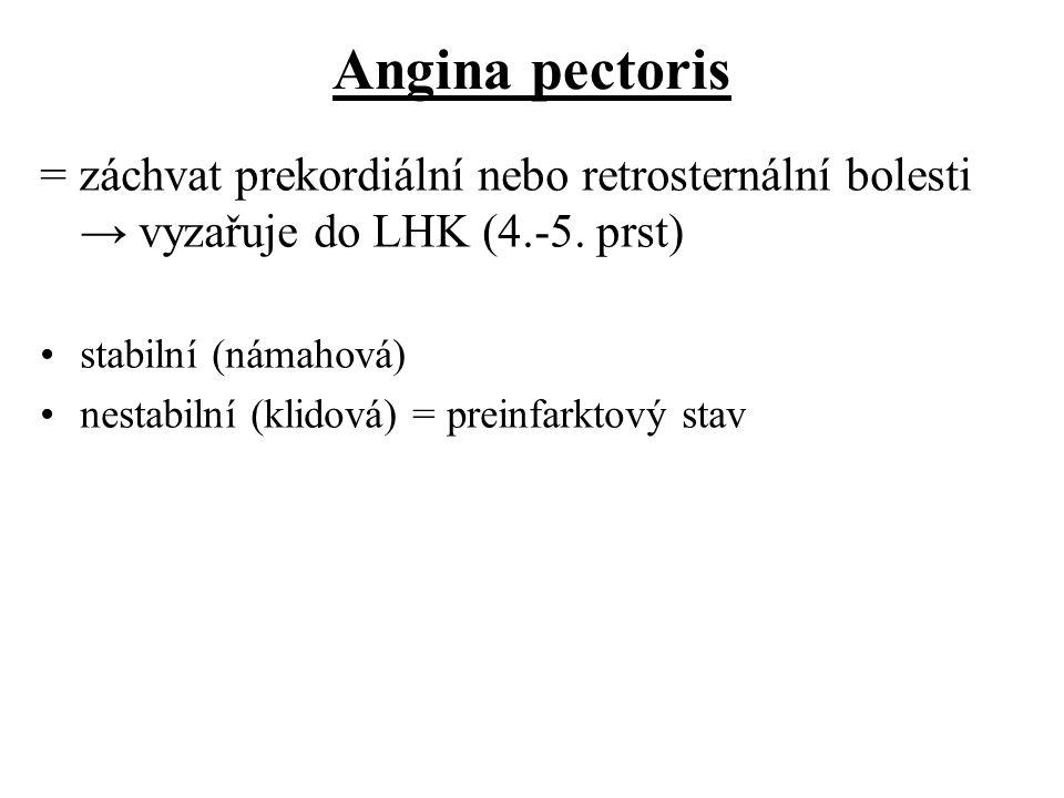 Angina pectoris = záchvat prekordiální nebo retrosternální bolesti → vyzařuje do LHK (4.-5. prst) stabilní (námahová) nestabilní (klidová) = preinfark