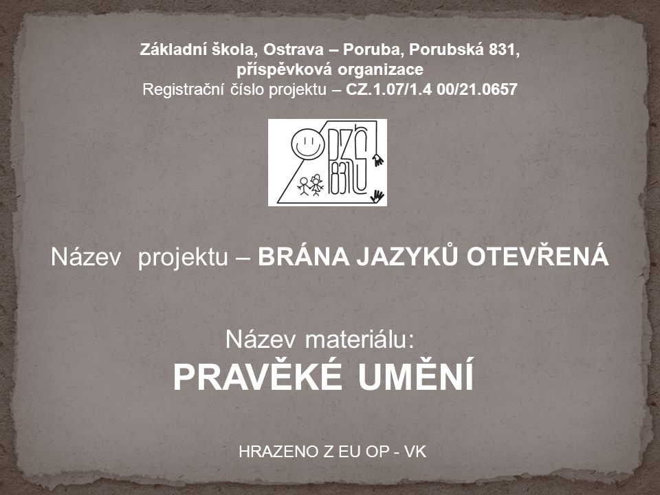 Základní škola, Ostrava – Poruba, Porubská 831, příspěvková organizace Registrační číslo projektu – CZ.1.07/1.4 00/21.0657 Název projektu – BRÁNA JAZYKŮ OTEVŘENÁ Název materiálu: PRAVĚKÉ UMĚNÍ HRAZENO Z EU OP - VK