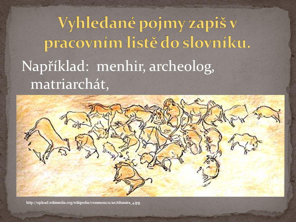 Například: menhir, archeolog, matriarchát, http://upload.wikimedia.org/wikipedia/commons/a/ae/Altamira_4.jpg