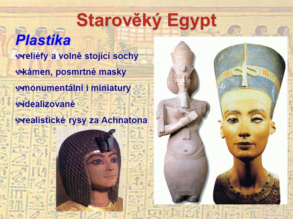 Starověký Egypt Plastika  reliéfy a volně stojící sochy  kámen, posmrtné masky  monumentální i miniatury  idealizované  realistické rysy za Achnatona
