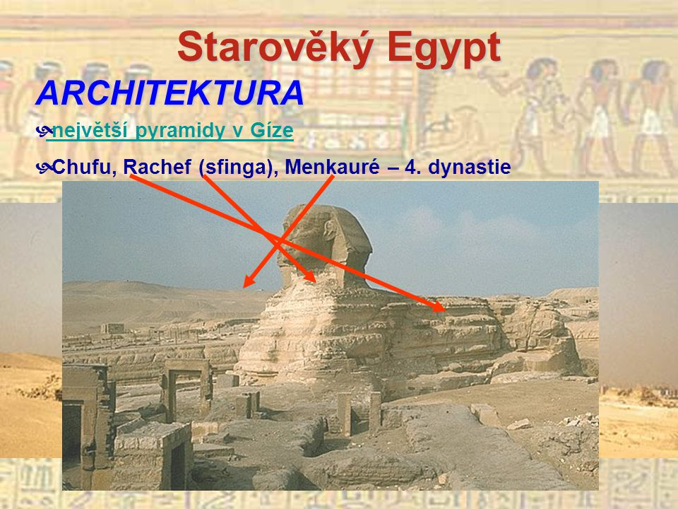Starověký Egypt ARCHITEKTURA  největší pyramidy v Gíze největší pyramidy v Gíze  Chufu, Rachef (sfinga), Menkauré – 4.