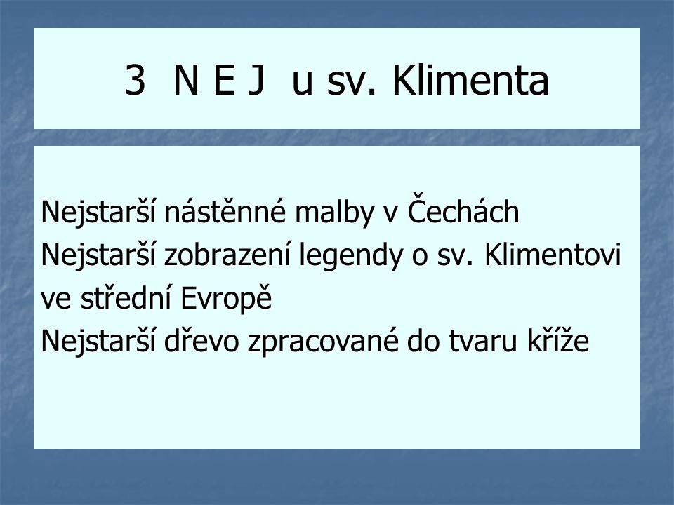 3 N E J u sv. Klimenta Nejstarší nástěnné malby v Čechách Nejstarší zobrazení legendy o sv. Klimentovi ve střední Evropě Nejstarší dřevo zpracované do