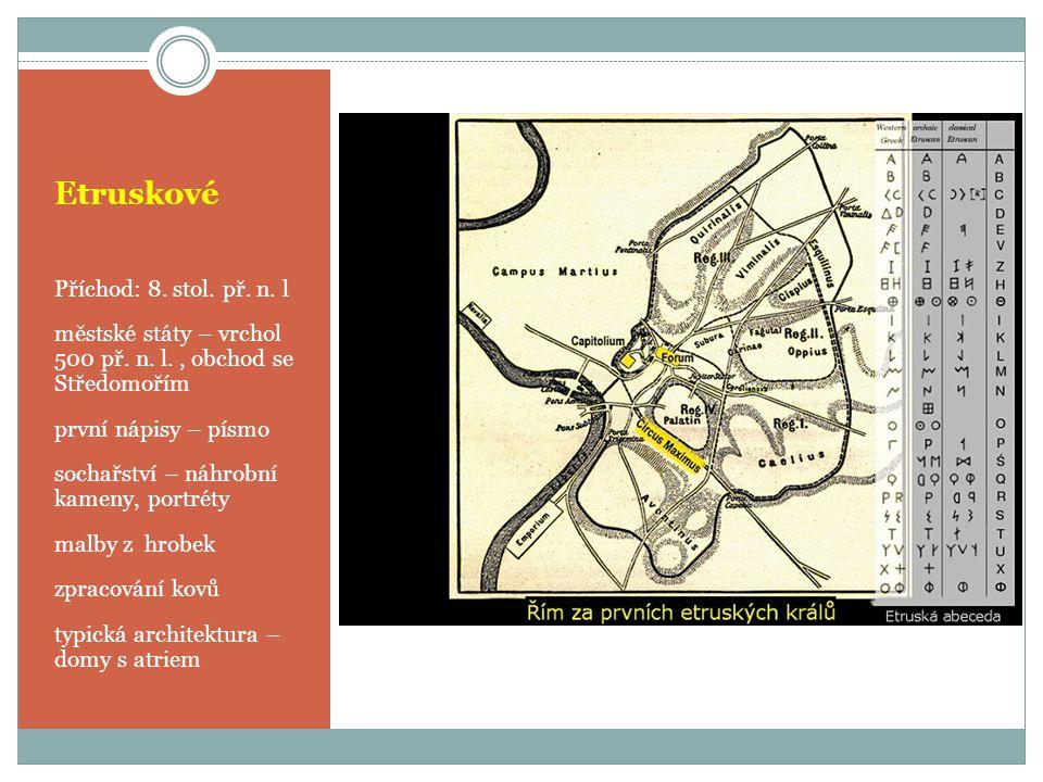 Etruskové Příchod: 8. stol. př. n. l městské státy – vrchol 500 př. n. l., obchod se Středomořím první nápisy – písmo sochařství – náhrobní kameny, po