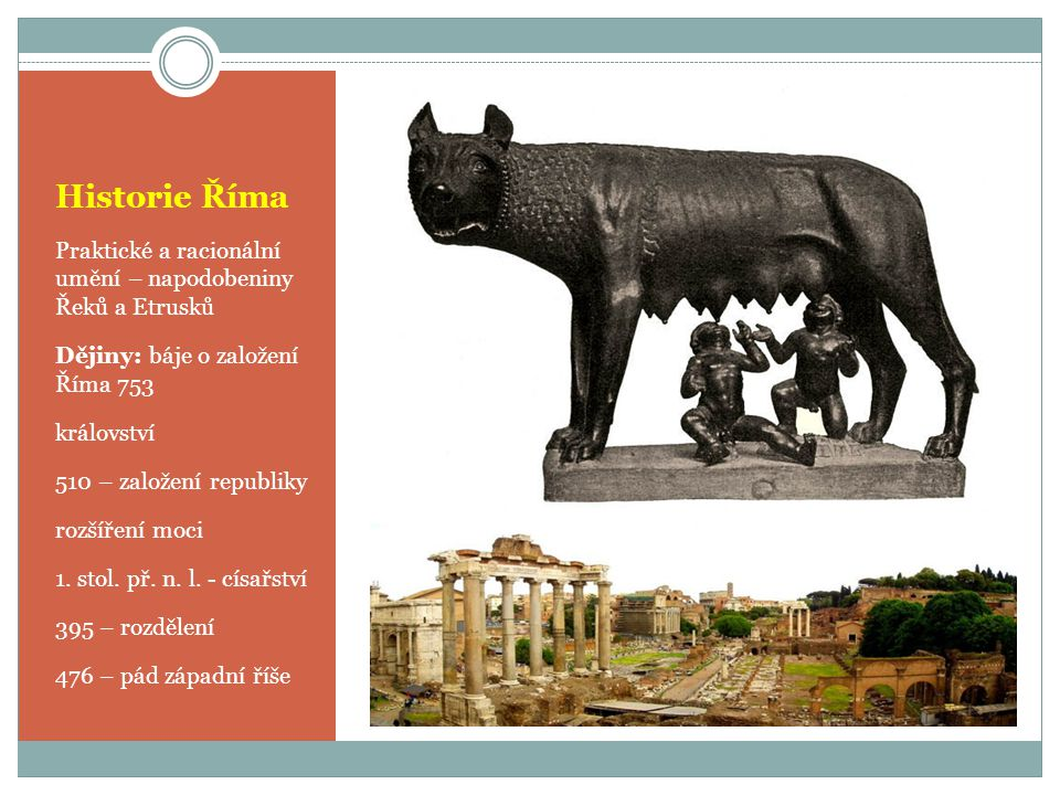 Historie Říma Praktické a racionální umění – napodobeniny Řeků a Etrusků Dějiny: báje o založení Říma 753 království 510 – založení republiky rozšířen