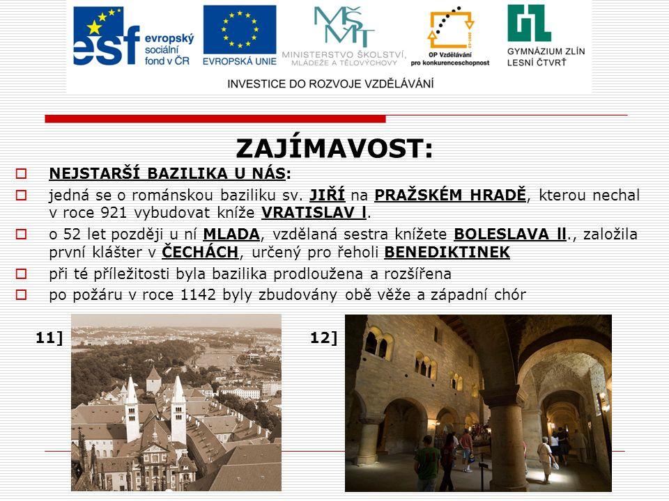 ZAJÍMAVOST:  NEJSTARŠÍ BAZILIKA U NÁS:  jedná se o románskou baziliku sv. JIŘÍ na PRAŽSKÉM HRADĚ, kterou nechal v roce 921 vybudovat kníže VRATISLAV