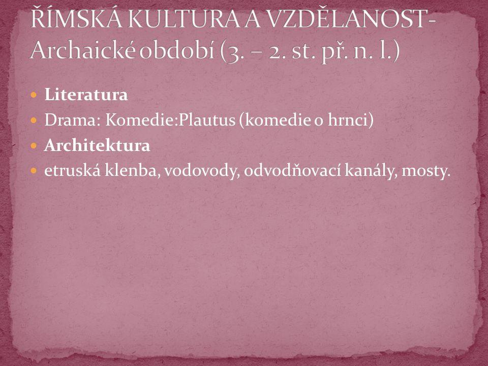 Literatura Drama: Komedie:Plautus (komedie o hrnci) Architektura etruská klenba, vodovody, odvodňovací kanály, mosty.