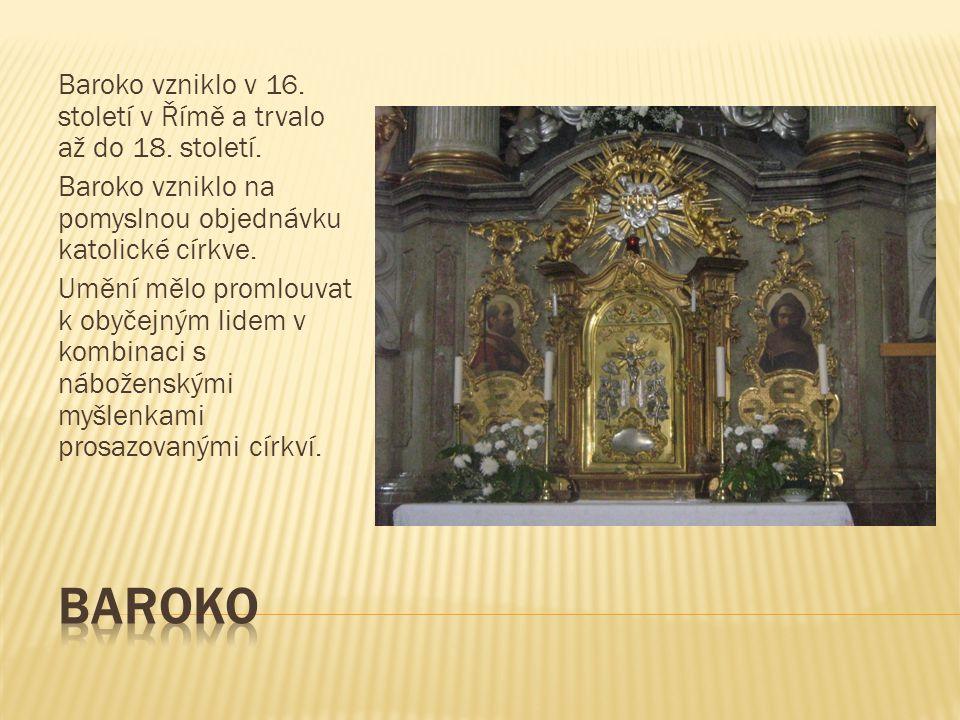Baroko vzniklo v 16. století v Římě a trvalo až do 18. století. Baroko vzniklo na pomyslnou objednávku katolické církve. Umění mělo promlouvat k obyče