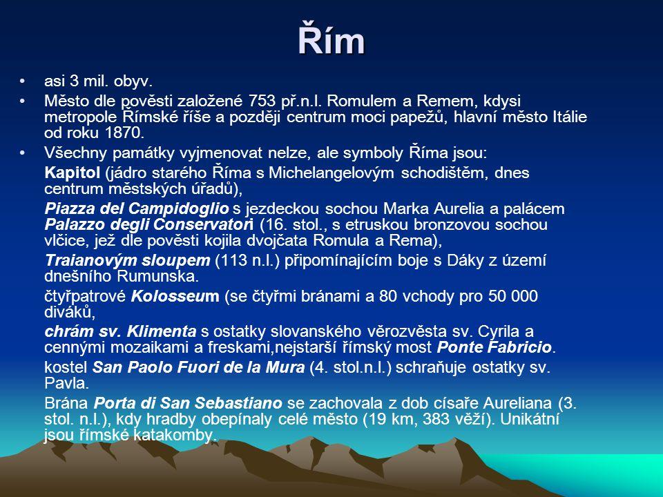 Řím asi 3 mil. obyv. Město dle pověsti založené 753 př.n.l. Romulem a Remem, kdysi metropole Římské říše a později centrum moci papežů, hlavní město I