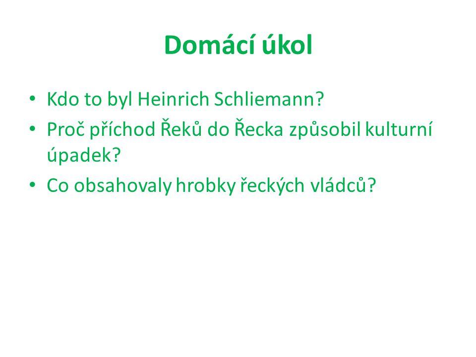 Domácí úkol Kdo to byl Heinrich Schliemann.Proč příchod Řeků do Řecka způsobil kulturní úpadek.