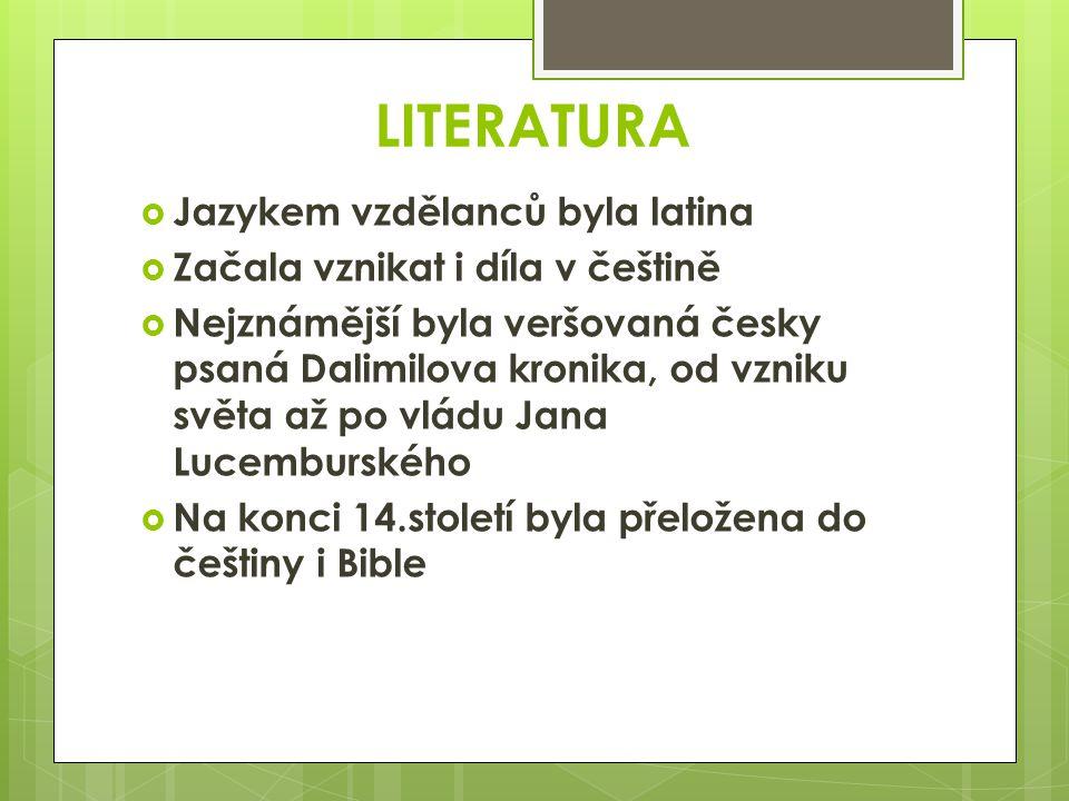 LITERATURA  Jazykem vzdělanců byla latina  Začala vznikat i díla v češtině  Nejznámější byla veršovaná česky psaná Dalimilova kronika, od vzniku sv