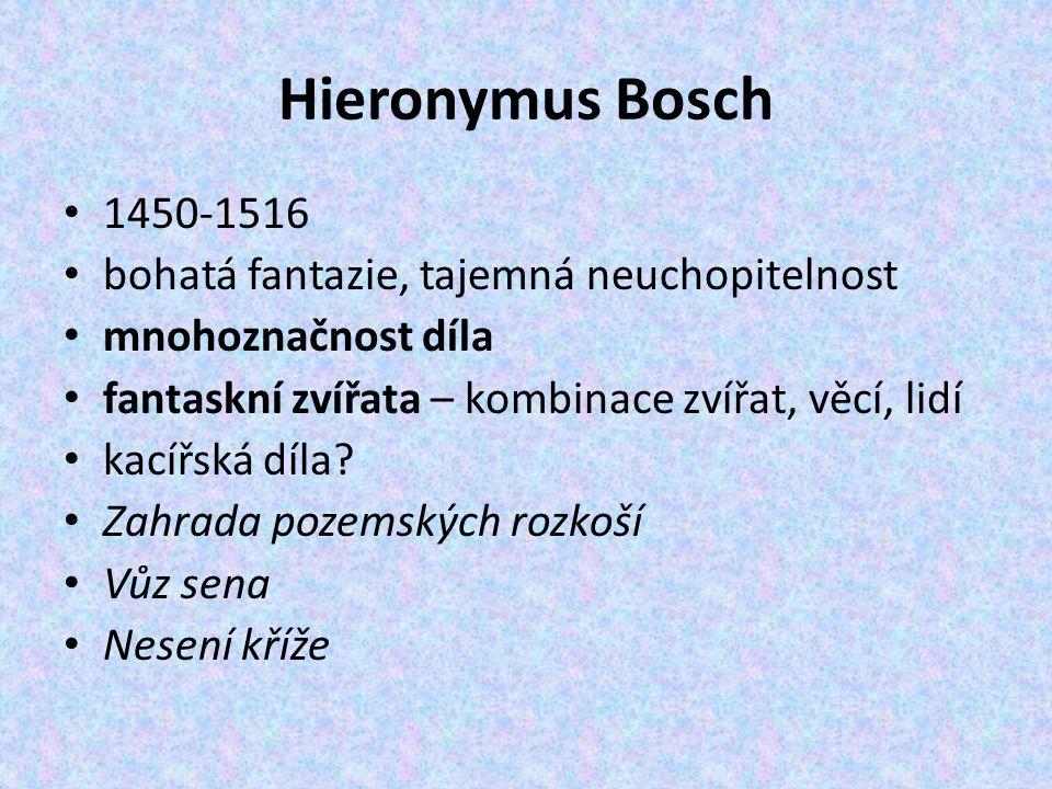 Hieronymus Bosch 1450-1516 bohatá fantazie, tajemná neuchopitelnost mnohoznačnost díla fantaskní zvířata – kombinace zvířat, věcí, lidí kacířská díla?
