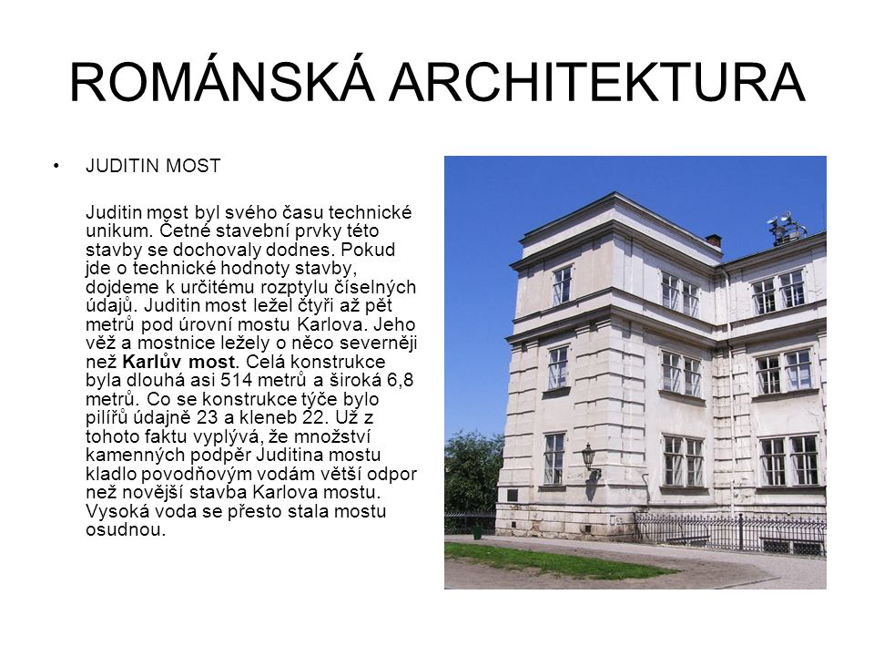 ROMÁNSKÁ ARCHITEKTURA JUDITIN MOST Juditin most byl svého času technické unikum. Četné stavební prvky této stavby se dochovaly dodnes. Pokud jde o tec