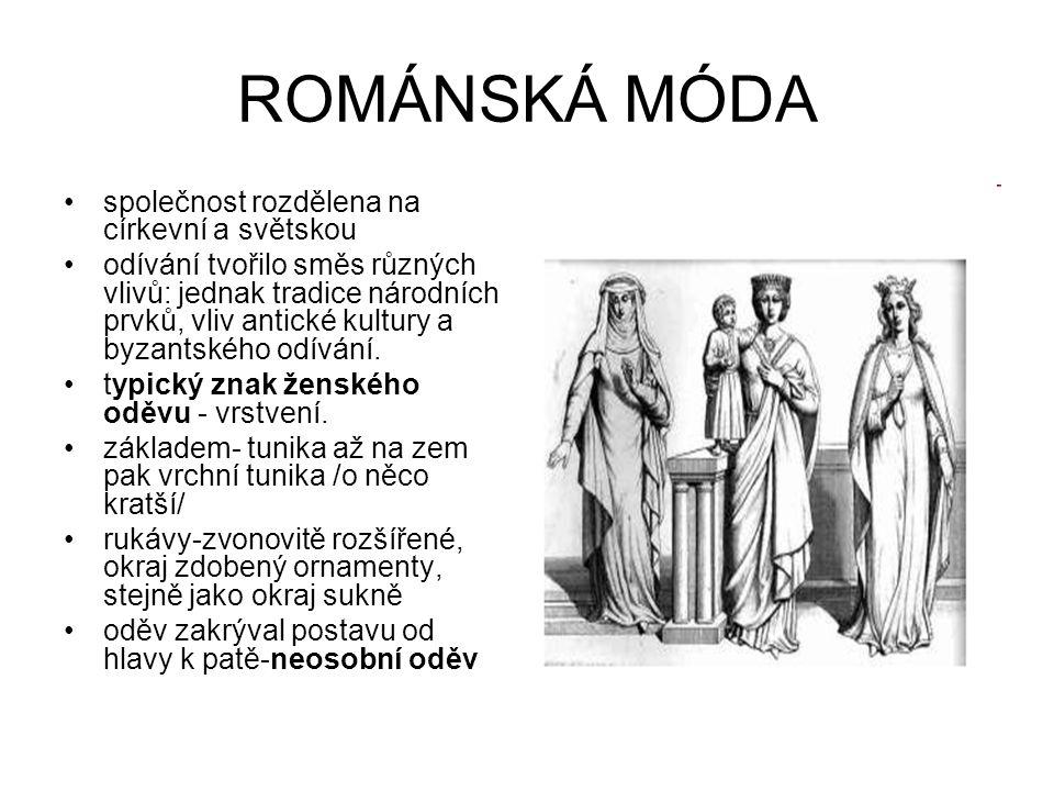 ROMÁNSKÁ MÓDA společnost rozdělena na církevní a světskou odívání tvořilo směs různých vlivů: jednak tradice národních prvků, vliv antické kultury a b