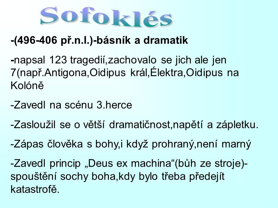 -(496-406 př.n.l.)-básník a dramatik -napsal 123 tragedií,zachovalo se jich ale jen 7(např.Antigona,Oidipus král,Élektra,Oidipus na Kolóně -Zavedl na