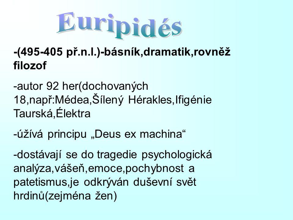"-(495-405 př.n.l.)-básník,dramatik,rovněž filozof -autor 92 her(dochovaných 18,např:Médea,Šílený Hérakles,Ifigénie Taurská,Élektra -úžívá principu ""De"