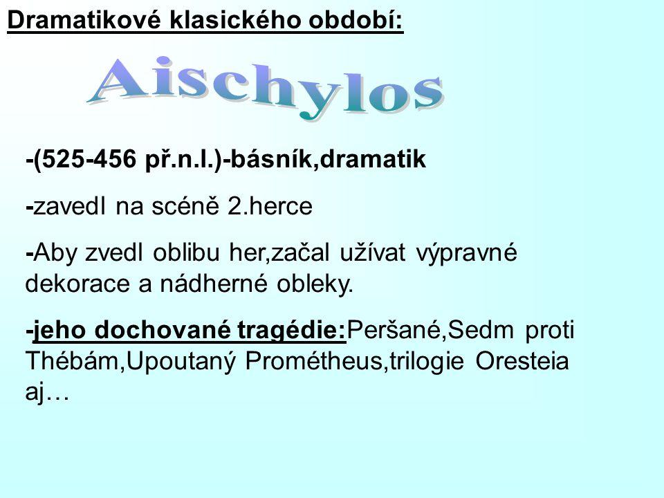 Dramatikové klasického období: -(525-456 př.n.l.)-básník,dramatik -zavedl na scéně 2.herce -Aby zvedl oblibu her,začal užívat výpravné dekorace a nádh