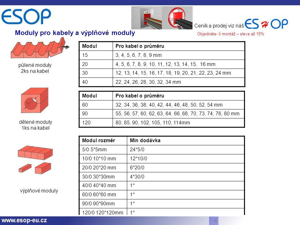 Moduly pro kabely a výplňové moduly ModulPro kabel o průměru 153, 4, 5, 6, 7, 8, 9 mm 204, 5, 6, 7, 8, 9, 10, 11, 12, 13, 14, 15, 16 mm 3012, 13, 14, 15, 16, 17, 18, 19, 20, 21, 22, 23, 24 mm 4022, 24, 26, 28, 30, 32, 34 mm ModulPro kabel o průměru 6032, 34, 36, 38, 40, 42, 44, 46, 48, 50, 52, 54 mm 9055, 56, 57, 60, 62, 63, 64, 66, 68, 70, 73, 74, 76, 80 mm 12080, 85, 90, 102, 105, 110, 114mm půlené moduly 2ks na kabel dělené moduly 1ks na kabel Modul rozměrMin dodávka 5/0 5*5mm24*5/0 10/0 10*10 mm12*10/0 20/0 20*20 mm6*20/0 30/0 30*30mm4*30/0 40/0 40*40 mm1* 60/0 60*60 mm1* 90/0 90*90mm1* 120/0 120*120mm1* výplňové moduly Ceník a prodej viz náš Objednáte- li montáž – sleva až 15%