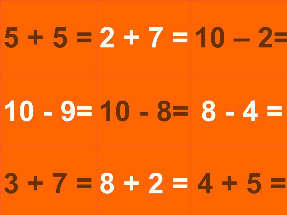 5 + 5 =2 + 7 = 10 - 9= 3 + 7 = 10 - 8= 8 + 2 = 10 – 2= 8 - 4 = 4 + 5 =