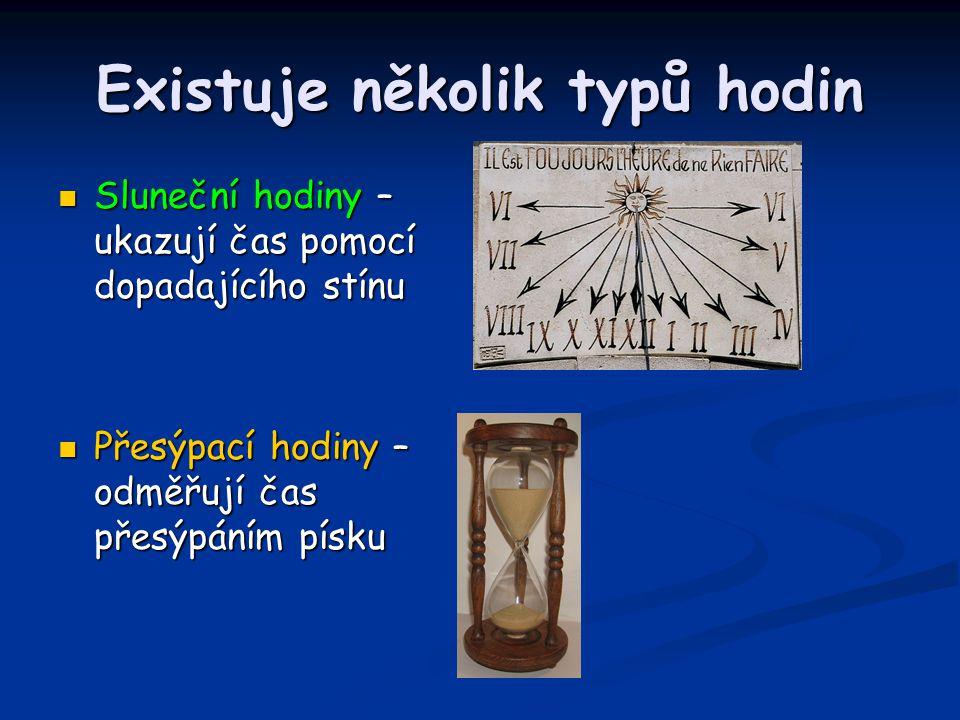 Existuje několik typů hodin Sluneční hodiny – ukazují čas pomocí dopadajícího stínu Sluneční hodiny – ukazují čas pomocí dopadajícího stínu Přesýpací