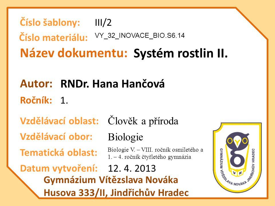 Název dokumentu: Ročník: Autor: Gymnázium Vítězslava Nováka Husova 333/II, Jindřichův Hradec Vzdělávací oblast: Vzdělávací obor: Datum vytvoření: VY_32_INOVACE_BIO.S6.14 Systém rostlin II.