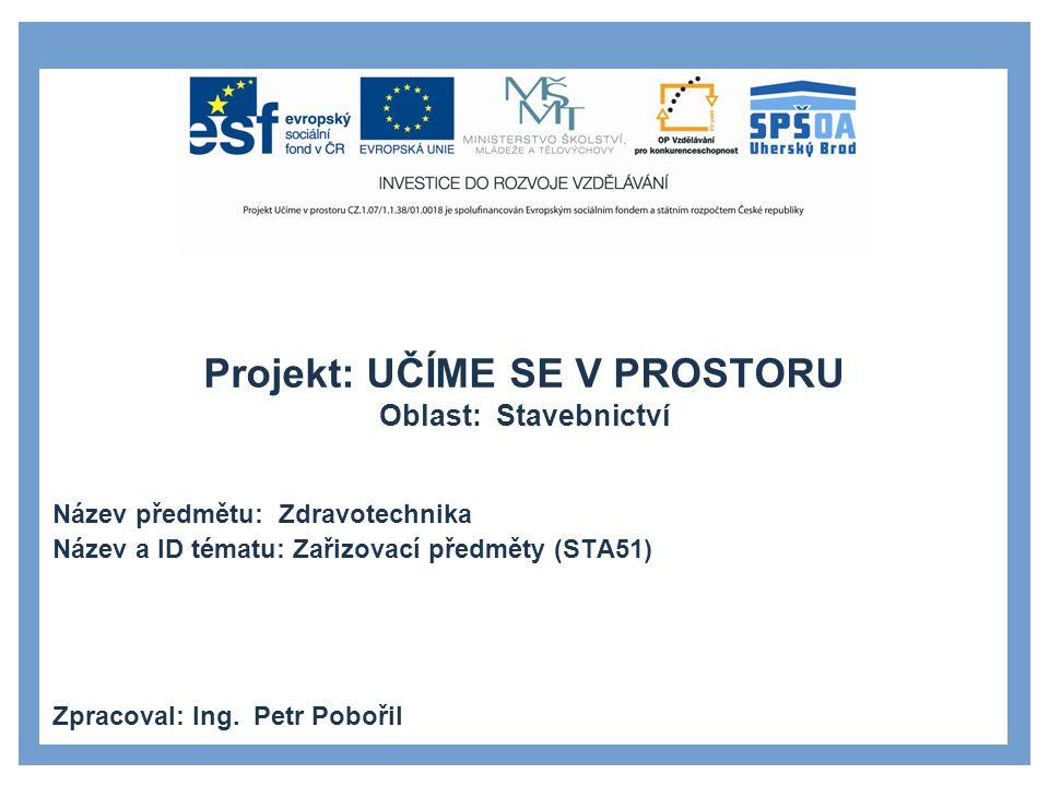 Projekt: UČÍME SE V PROSTORU Oblast: Stavebnictví Název předmětu: Zdravotechnika Název a ID tématu: Zařizovací předměty (STA51) Zpracoval: Ing. Petr P