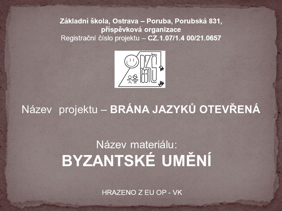 Základní škola, Ostrava – Poruba, Porubská 831, příspěvková organizace Registrační číslo projektu – CZ.1.07/1.4 00/21.0657 Název projektu – BRÁNA JAZYKŮ OTEVŘENÁ Název materiálu: BYZANTSKÉ UMĚNÍ HRAZENO Z EU OP - VK