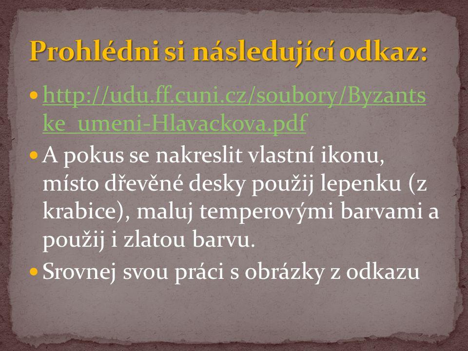 http://udu.ff.cuni.cz/soubory/Byzants ke_umeni-Hlavackova.pdf http://udu.ff.cuni.cz/soubory/Byzants ke_umeni-Hlavackova.pdf A pokus se nakreslit vlastní ikonu, místo dřevěné desky použij lepenku (z krabice), maluj temperovými barvami a použij i zlatou barvu.