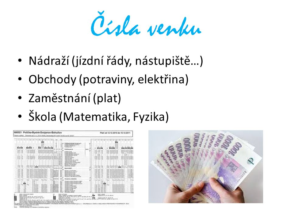 Čísla venku Nádraží (jízdní řády, nástupiště…) Obchody (potraviny, elektřina) Zaměstnání (plat) Škola (Matematika, Fyzika)