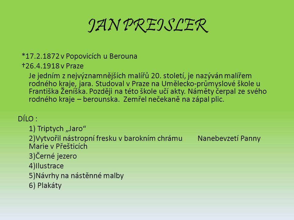JAN PREISLER *17.2.1872 v Popovicích u Berouna †26.4.1918 v Praze Je jedním z nejvýznamnějších malířů 20. století, je nazýván malířem rodného kraje, j