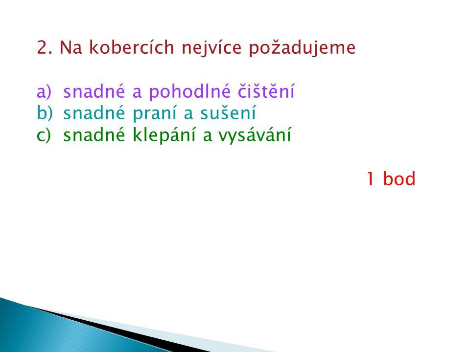 2. Na kobercích nejvíce požadujeme a)snadné a pohodlné čištění b)snadné praní a sušení c)snadné klepání a vysávání 1 bod
