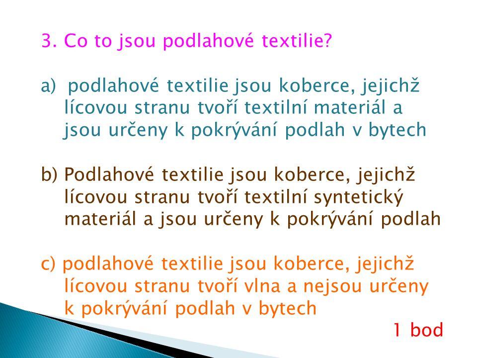 3. Co to jsou podlahové textilie? a)podlahové textilie jsou koberce, jejichž lícovou stranu tvoří textilní materiál a jsou určeny k pokrývání podlah v