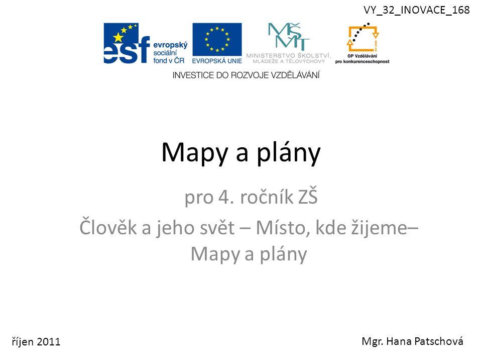Mapy a plány pro 4. ročník ZŠ Člověk a jeho svět – Místo, kde žijeme– Mapy a plány Mgr. Hana Patschová říjen 2011 VY_32_INOVACE_168