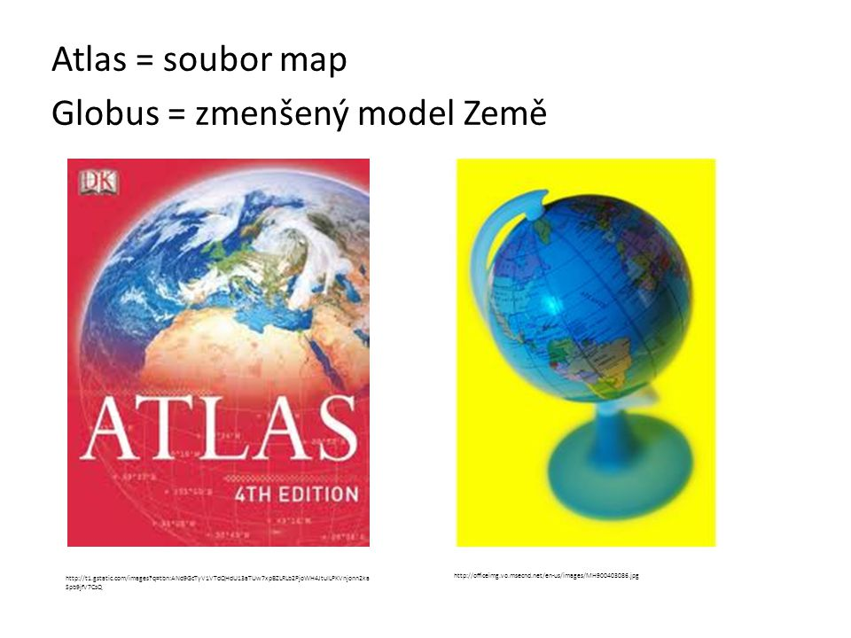Atlas = soubor map Globus = zmenšený model Země http://officeimg.vo.msecnd.net/en-us/images/MH900403086.jpg http://t1.gstatic.com/images?q=tbn:ANd9GcT