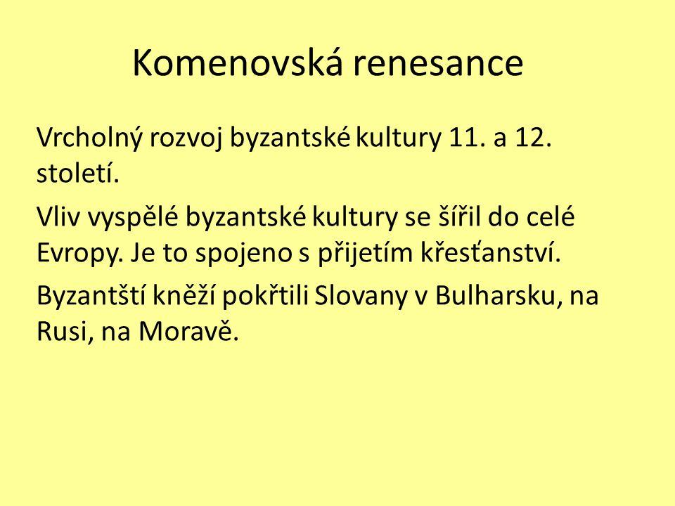 Komenovská renesance Vrcholný rozvoj byzantské kultury 11. a 12. století. Vliv vyspělé byzantské kultury se šířil do celé Evropy. Je to spojeno s přij