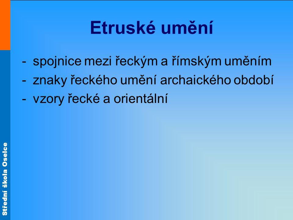 Střední škola Oselce Etruské umění -spojnice mezi řeckým a římským uměním -znaky řeckého umění archaického období -vzory řecké a orientální