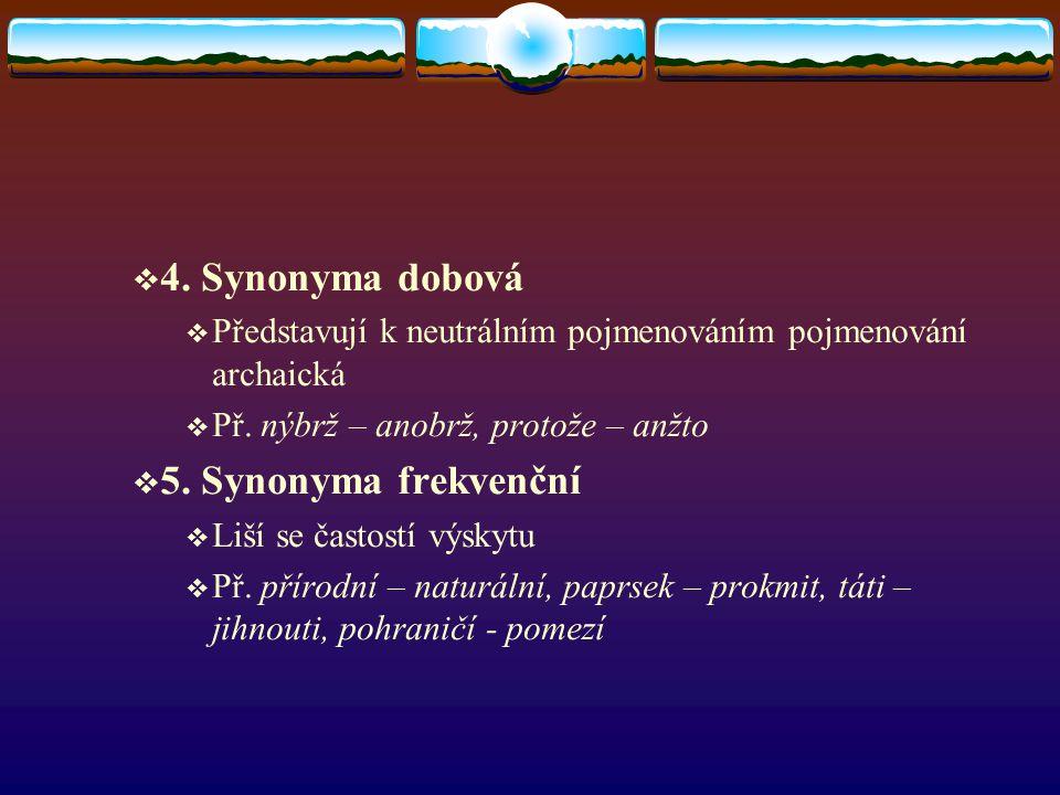  4. Synonyma dobová  Představují k neutrálním pojmenováním pojmenování archaická  Př. nýbrž – anobrž, protože – anžto  5. Synonyma frekvenční  Li