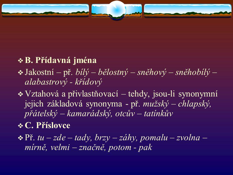  B. Přídavná jména  Jakostní – př. bílý – bělostný – sněhový – sněhobílý – alabastrový - křídový  Vztahová a přivlastňovací – tehdy, jsou-li synony