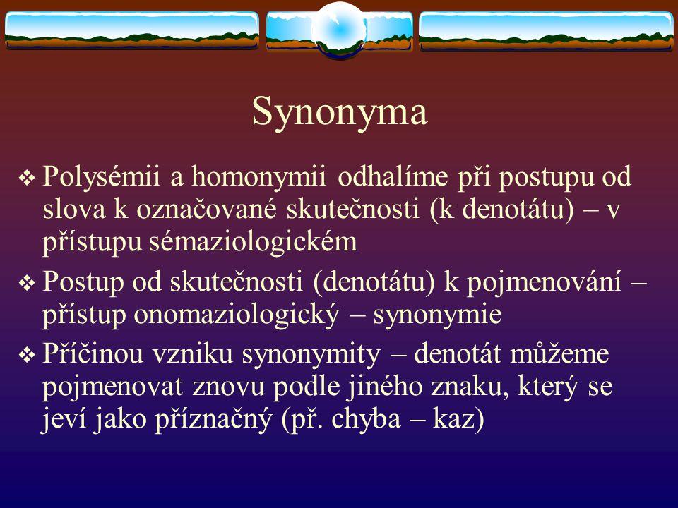  Základním znakem – společná pojmenovávací funkce  Shodné denotativní významy  Závazná příslušnost k jednomu slovnímu druhu  V konotativních složkách se mohou synonyma lišit  synonymní vztahy se netýkají pouze základních jednotek, ale i víceslovných pojmenování (př.