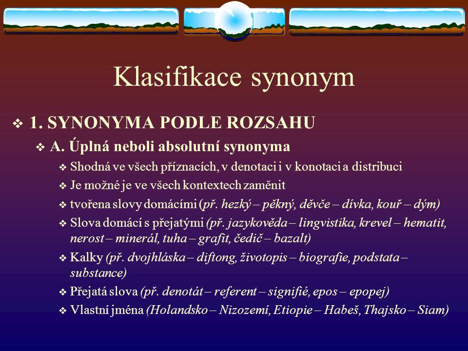 Klasifikace synonym  1. SYNONYMA PODLE ROZSAHU  A. Úplná neboli absolutní synonyma  Shodná ve všech příznacích, v denotaci i v konotaci a distribuc