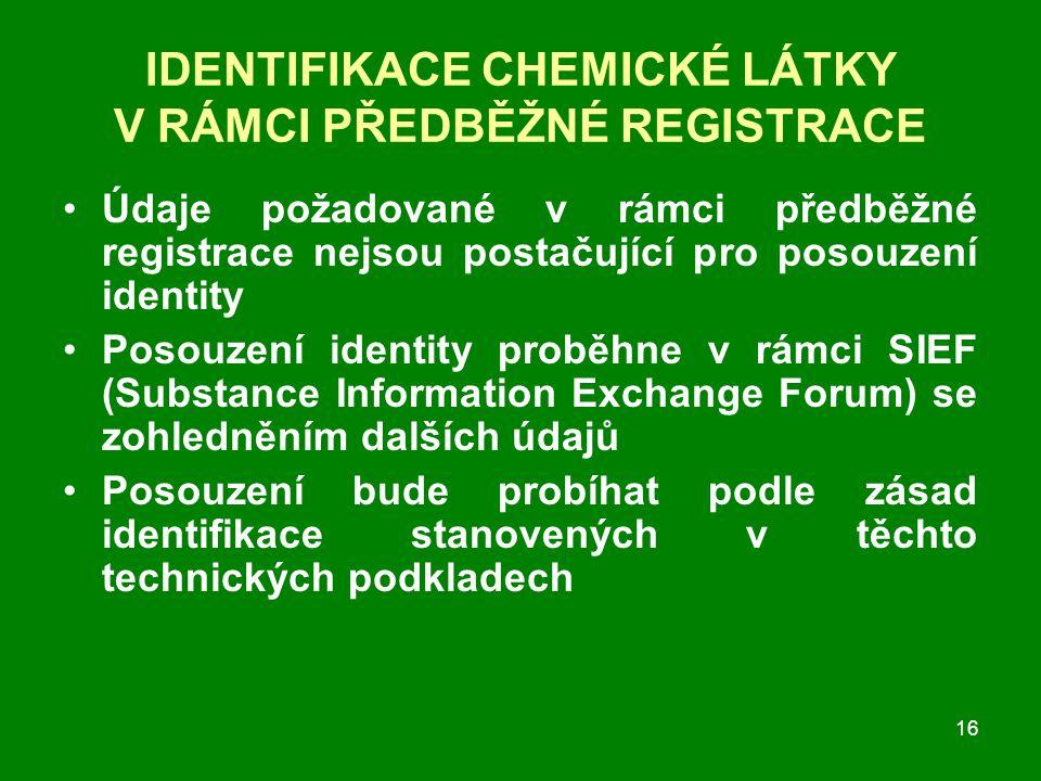 16 IDENTIFIKACE CHEMICKÉ LÁTKY V RÁMCI PŘEDBĚŽNÉ REGISTRACE Údaje požadované v rámci předběžné registrace nejsou postačující pro posouzení identity Posouzení identity proběhne v rámci SIEF (Substance Information Exchange Forum) se zohledněním dalších údajů Posouzení bude probíhat podle zásad identifikace stanovených v těchto technických podkladech