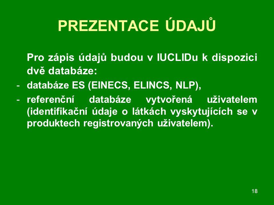 18 PREZENTACE ÚDAJŮ Pro zápis údajů budou v IUCLIDu k dispozici dvě databáze: -databáze ES (EINECS, ELINCS, NLP), -referenční databáze vytvořená uživatelem (identifikační údaje o látkách vyskytujících se v produktech registrovaných uživatelem).
