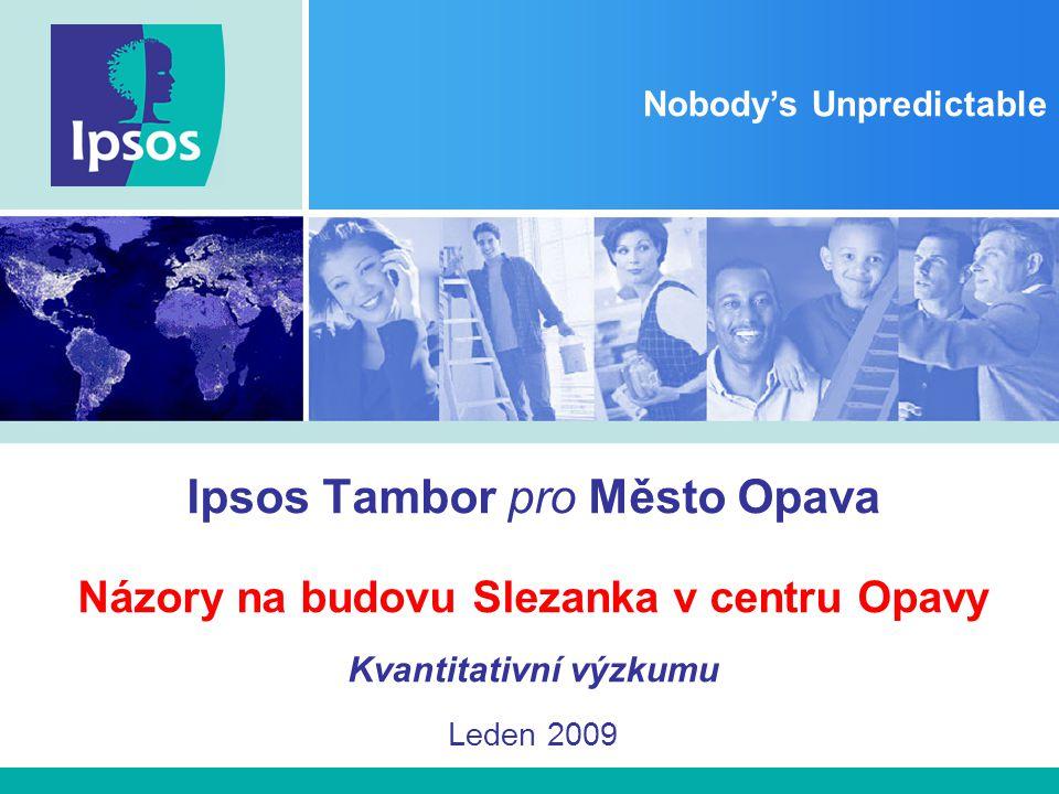 Nobody's Unpredictable Ipsos Tambor pro Město Opava Názory na budovu Slezanka v centru Opavy Kvantitativní výzkumu Leden 2009