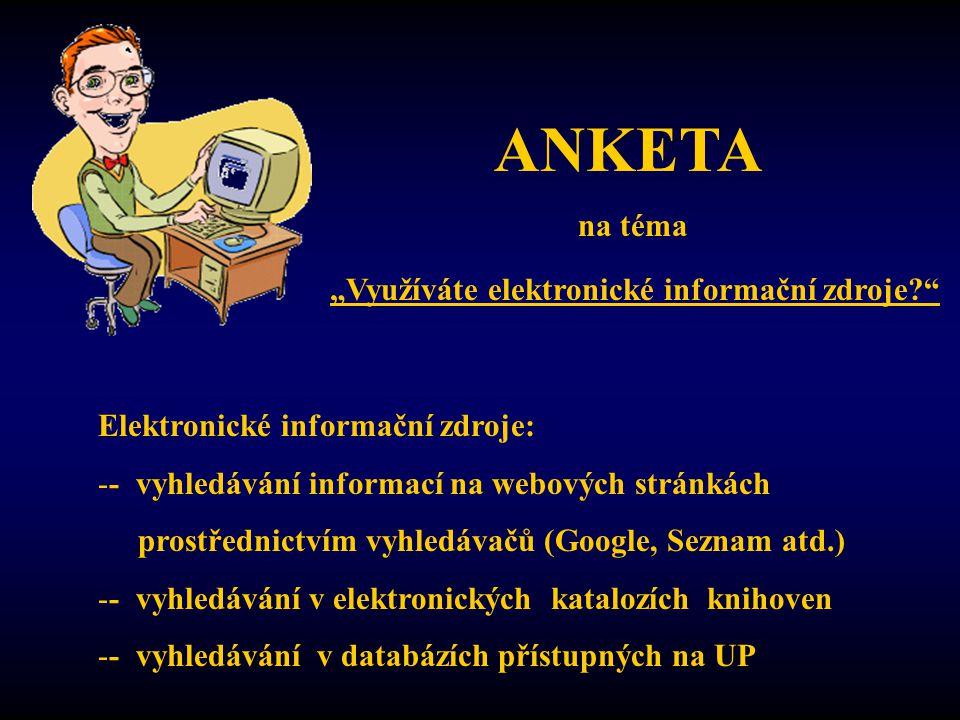 """ANKETA na téma """"Využíváte elektronické informační zdroje Elektronické informační zdroje: -- vyhledávání informací na webových stránkách prostřednictvím vyhledávačů (Google, Seznam atd.) -- vyhledávání v elektronických katalozích knihoven -- vyhledávání v databázích přístupných na UP"""