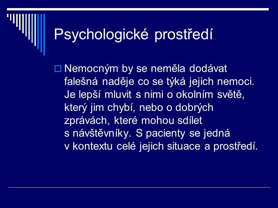 Psychologické prostředí  Nemocným by se neměla dodávat falešná naděje co se týká jejich nemoci. Je lepší mluvit s nimi o okolním světě, který jim chy