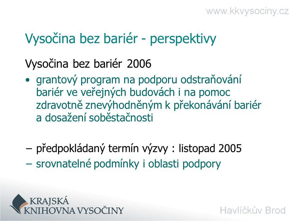 Vysočina bez bariér - perspektivy Vysočina bez bariér 2006 grantový program na podporu odstraňování bariér ve veřejných budovách i na pomoc zdravotně znevýhodněným k překonávání bariér a dosažení soběstačnosti −předpokládaný termín výzvy : listopad 2005 −srovnatelné podmínky i oblasti podpory