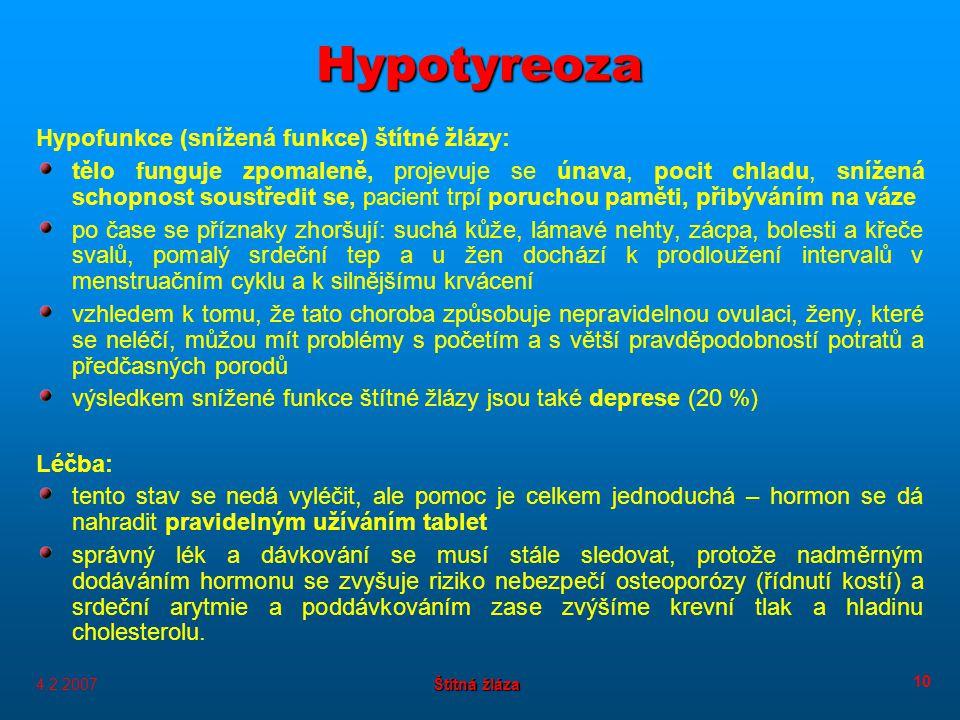 4.2.2007 Štítná žláza 10 Hypotyreoza Hypofunkce (snížená funkce) štítné žlázy: tělo funguje zpomaleně, projevuje se únava, pocit chladu, snížená schopnost soustředit se, pacient trpí poruchou paměti, přibýváním na váze po čase se příznaky zhoršují: suchá kůže, lámavé nehty, zácpa, bolesti a křeče svalů, pomalý srdeční tep a u žen dochází k prodloužení intervalů v menstruačním cyklu a k silnějšímu krvácení vzhledem k tomu, že tato choroba způsobuje nepravidelnou ovulaci, ženy, které se neléčí, můžou mít problémy s početím a s větší pravděpodobností potratů a předčasných porodů výsledkem snížené funkce štítné žlázy jsou také deprese (20 %) Léčba: tento stav se nedá vyléčit, ale pomoc je celkem jednoduchá – hormon se dá nahradit pravidelným užíváním tablet správný lék a dávkování se musí stále sledovat, protože nadměrným dodáváním hormonu se zvyšuje riziko nebezpečí osteoporózy (řídnutí kostí) a srdeční arytmie a poddávkováním zase zvýšíme krevní tlak a hladinu cholesterolu.